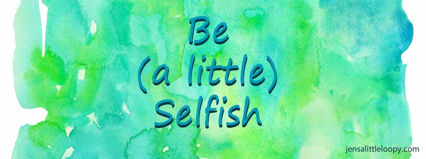 Be (a little) Selfish by jensalittleloopy.com