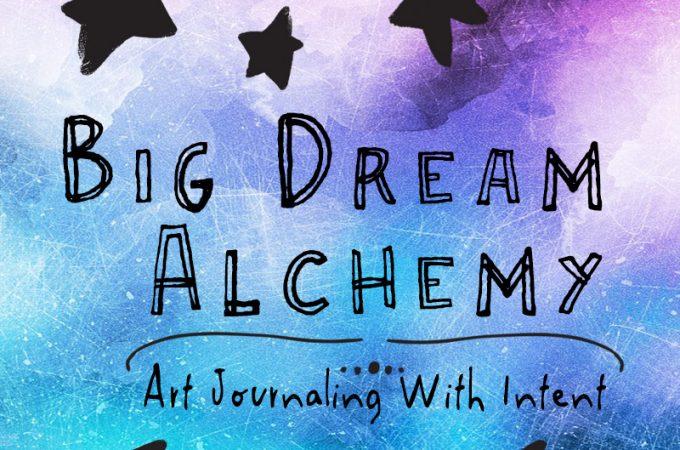 Big Dream Alchemy - art journaling with intent